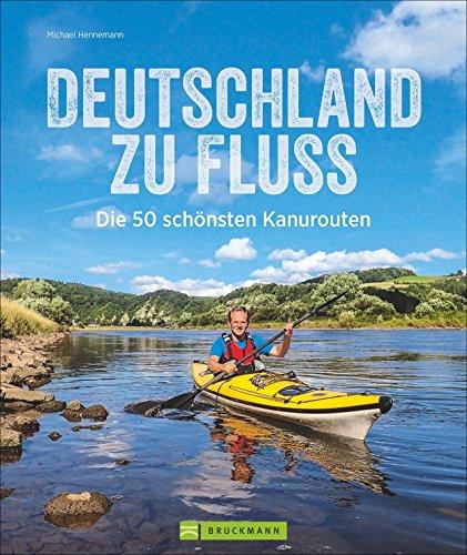 Deutschland zu Fluss: Die 50 schönsten Kanurouten an Flüssen und Seen. Mit vielen Tipps zur Planung und Durchführung. Für erfahrene Kanuten, Anfänger und Familien mit Kindern geeignet.